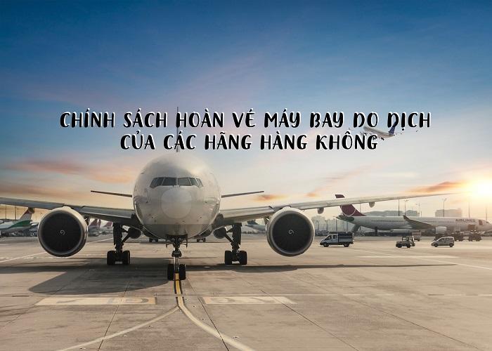 Chính sách hoàn vé máy bay do dịch Covid-19 của các hãng hàng không